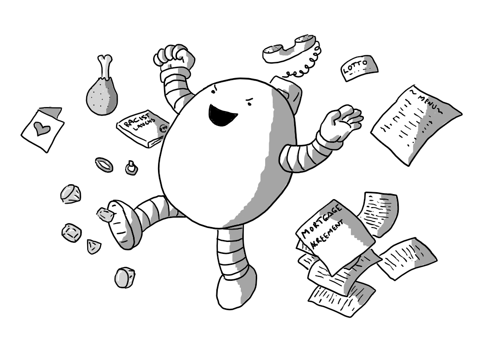 An ovoid robot with banded arms and legs, stomping through and throwing aside various items: a menu for a fancy restaurant, a mortgage agreement, a lottery ticket, a landline phone, meat, a DVD called 'Racist Laughs', a Valentine's card, two wedding rings and some diamonds. The robot is laughing malevolently.