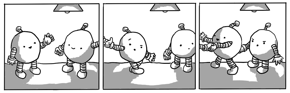 A three panel comic strip depicting two round robots meeting. In panel 1 one is waving to the other, but while the other waves back, its hand escapes the frame and brushes against the fingers of the first 'bot in panel 2. That 'bot is looking surprised and the second 'bot in panel 2 is having its hand shaken by the first 'bot in panel 3. The second 'bot in panel 3 looks angry at suddenly being ignored.