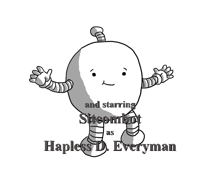"A round robot with banded arms and legs, looking directly to camera and holding out its arms helplessly as it smirks. Superimposed over it is lettering reading ""and starring Sitcombot as Hapless D. Everyman""."